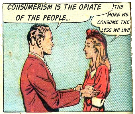consumerism is the opiate of the Contemporary social critics may imagine their critiques of consumer culture to   to serve as an opiate of the people, submerging dissatisfaction with life in the.